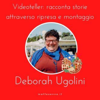Deborah Ugolini – Videoteller: racconta storie attraverso ripresa e montaggio